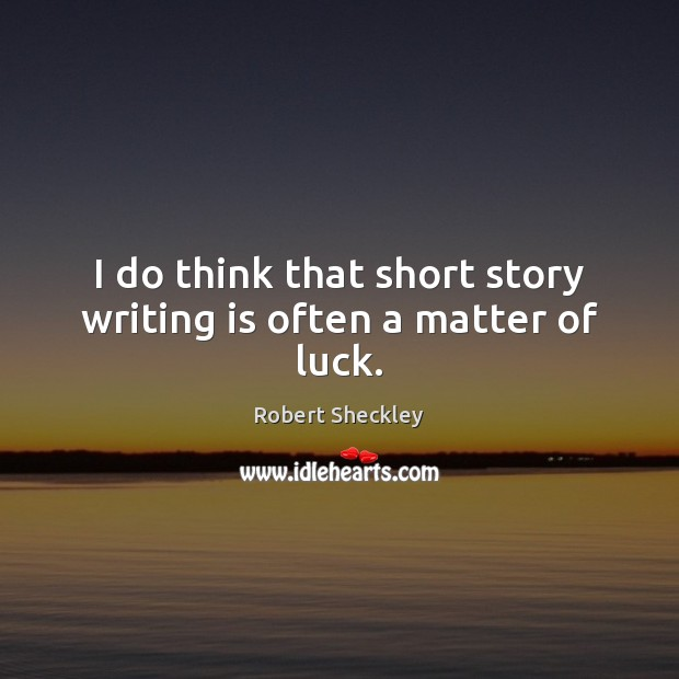 I do think that short story writing is often a matter of luck. Robert Sheckley Picture Quote