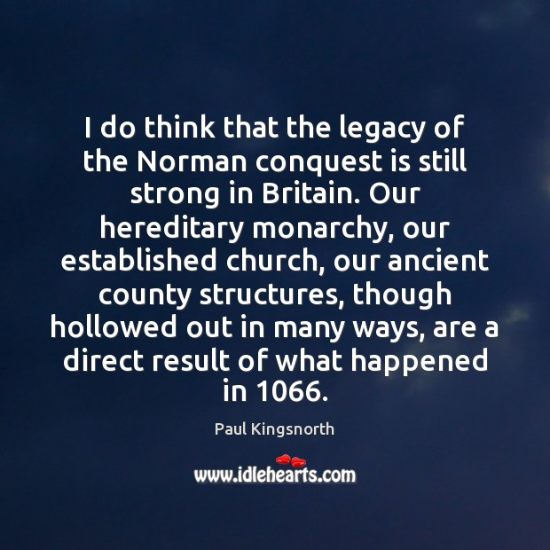 Image, I do think that the legacy of the Norman conquest is still