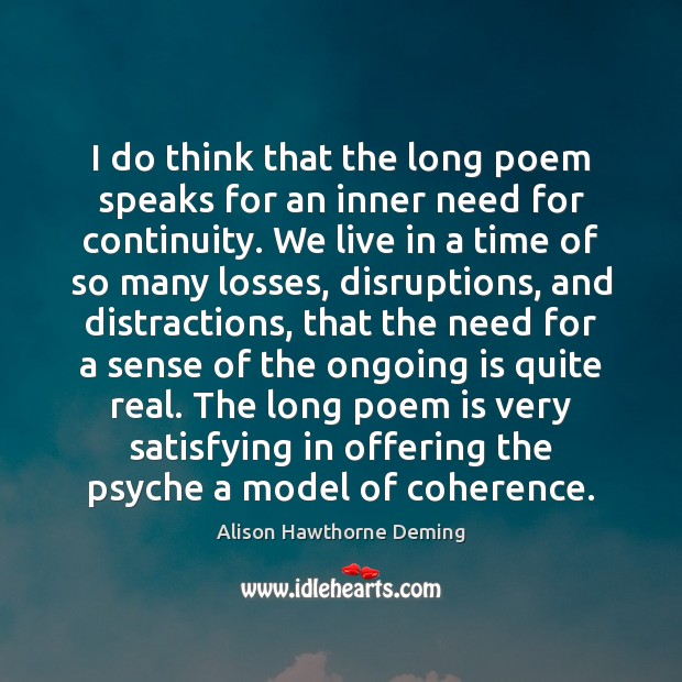 I do think that the long poem speaks for an inner need Alison Hawthorne Deming Picture Quote