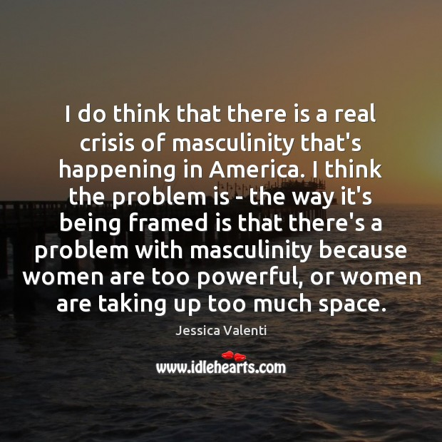 I do think that there is a real crisis of masculinity that's Image