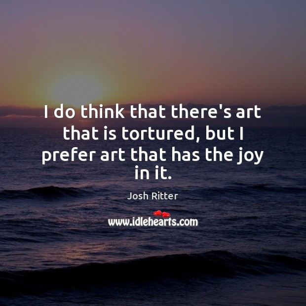 I do think that there's art that is tortured, but I prefer art that has the joy in it. Image