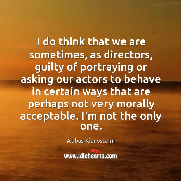 Image, I do think that we are sometimes, as directors, guilty of portraying