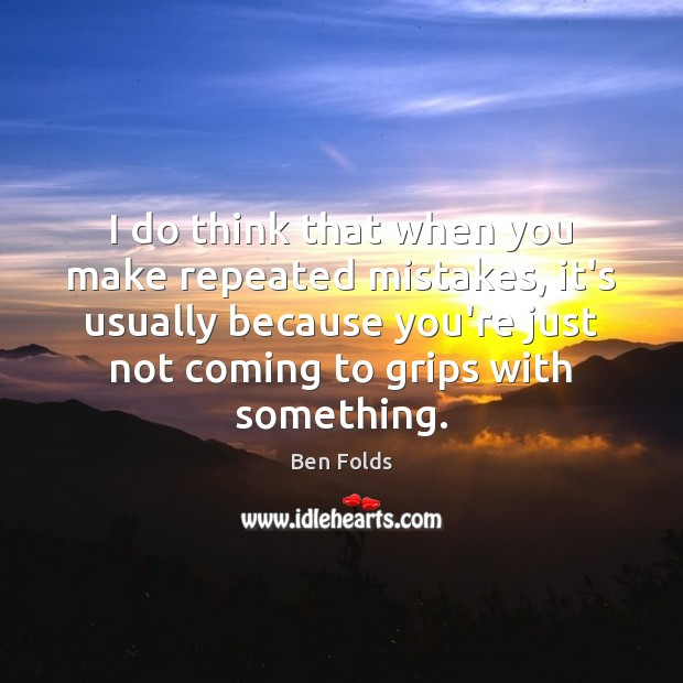 I do think that when you make repeated mistakes, it's usually because Ben Folds Picture Quote