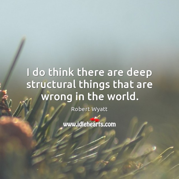I do think there are deep structural things that are wrong in the world. Robert Wyatt Picture Quote