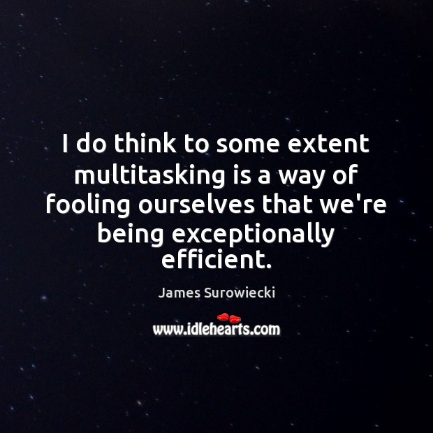 I do think to some extent multitasking is a way of fooling James Surowiecki Picture Quote
