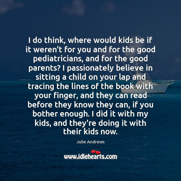 I do think, where would kids be if it weren't for you Julie Andrews Picture Quote