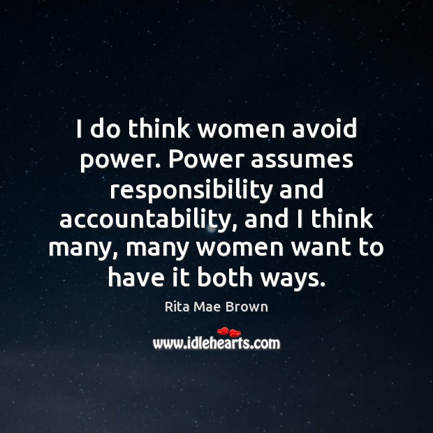 I do think women avoid power. Power assumes responsibility and accountability, and Image
