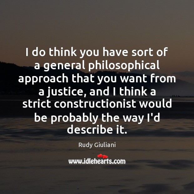 Rudy Giuliani Picture Quote image saying: I do think you have sort of a general philosophical approach that