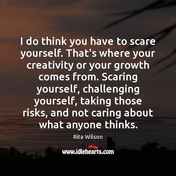 I do think you have to scare yourself. That's where your creativity Care Quotes Image