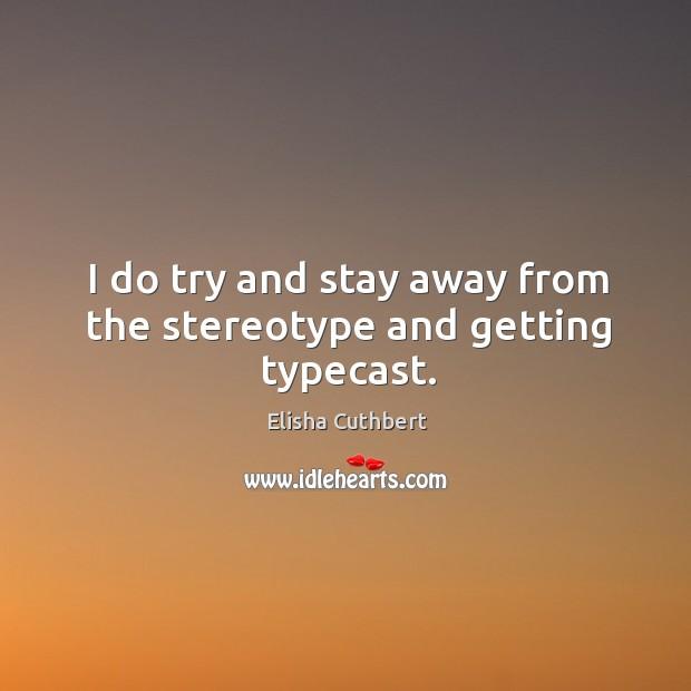 I do try and stay away from the stereotype and getting typecast. Elisha Cuthbert Picture Quote