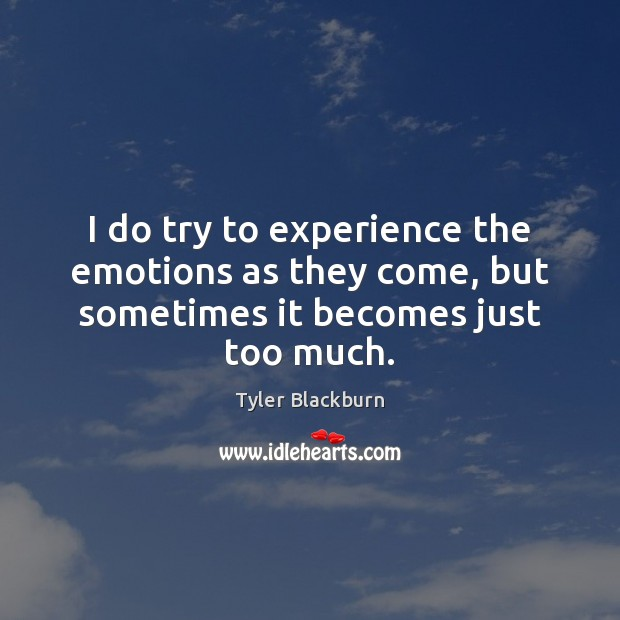 I do try to experience the emotions as they come, but sometimes it becomes just too much. Tyler Blackburn Picture Quote