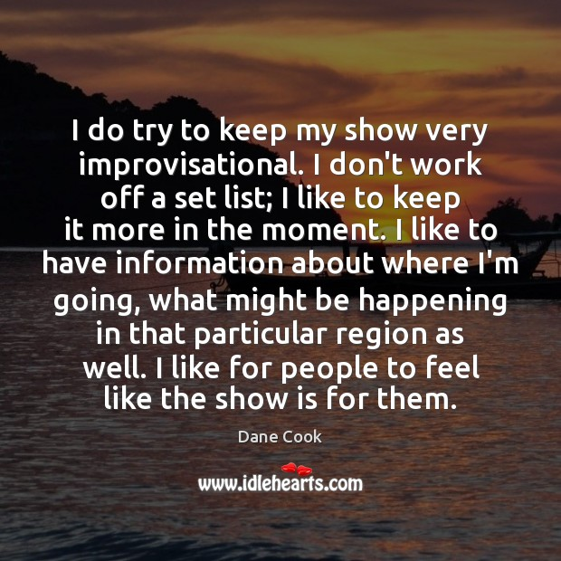 I do try to keep my show very improvisational. I don't work Dane Cook Picture Quote