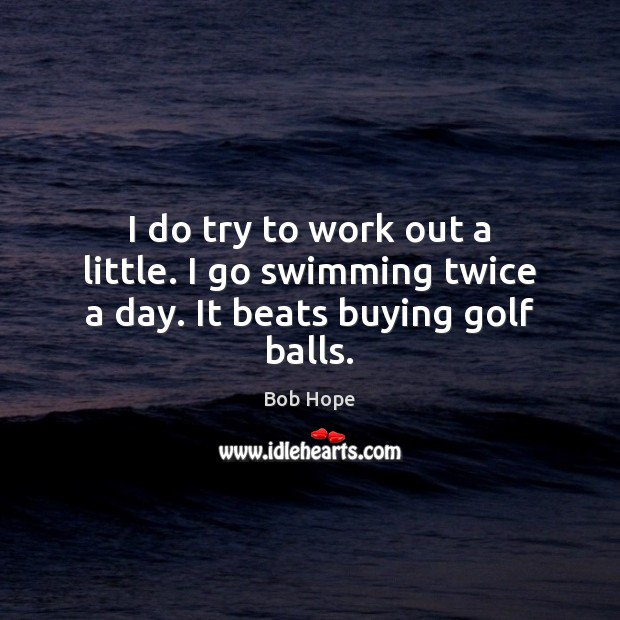 Image, I do try to work out a little. I go swimming twice a day. It beats buying golf balls.