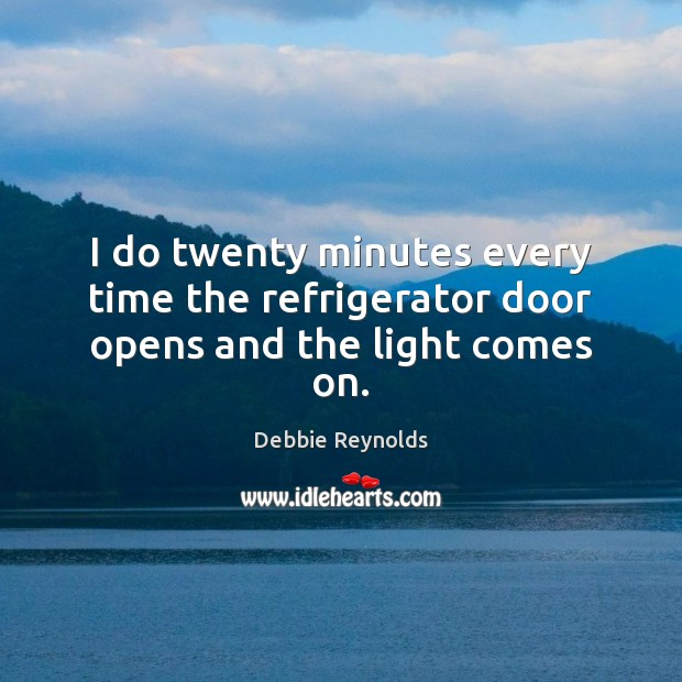 I do twenty minutes every time the refrigerator door opens and the light comes on. Image
