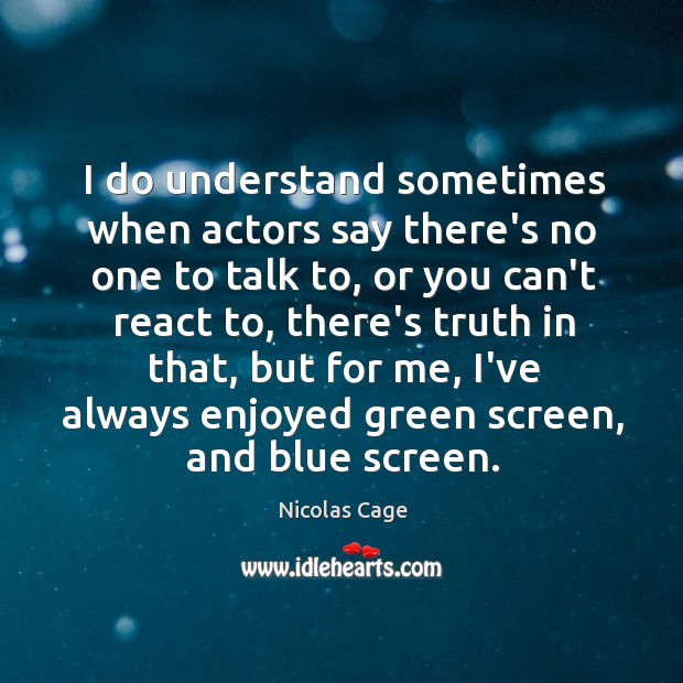 I do understand sometimes when actors say there's no one to talk Image