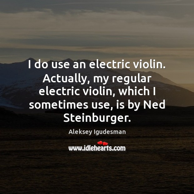 I do use an electric violin. Actually, my regular electric violin, which Image