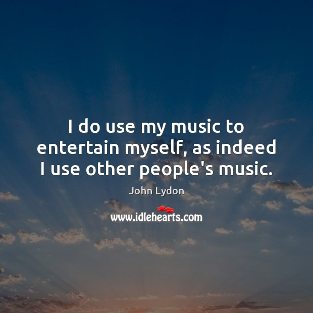I do use my music to entertain myself, as indeed I use other people's music. John Lydon Picture Quote