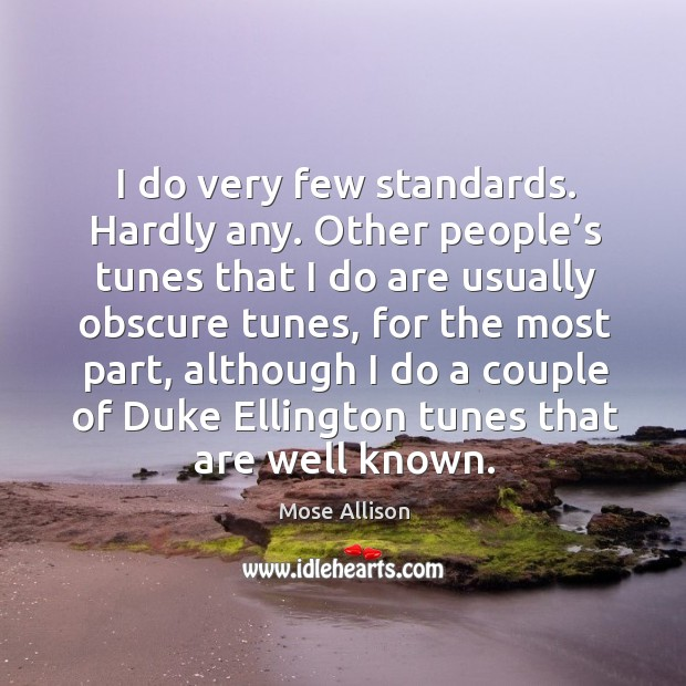 I do very few standards. Hardly any. Other people's tunes that I do are usually obscure tunes Image
