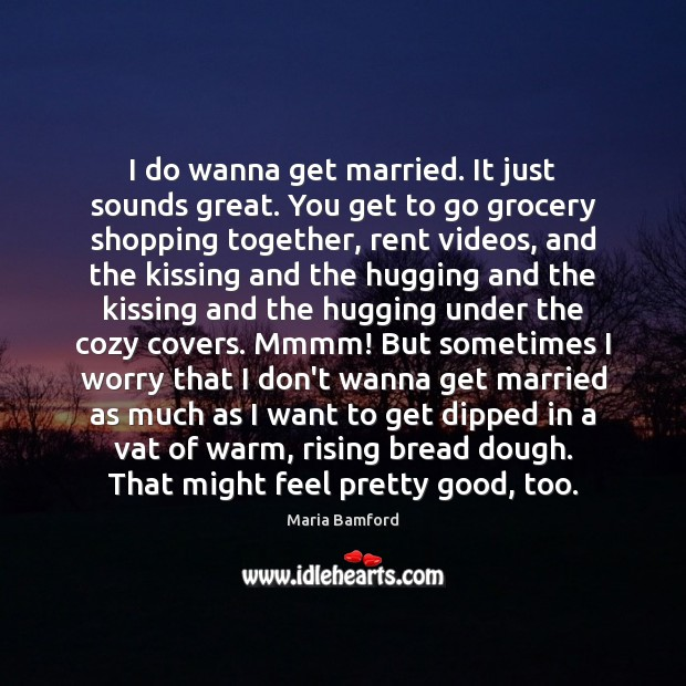 I do wanna get married. It just sounds great. You get to Maria Bamford Picture Quote