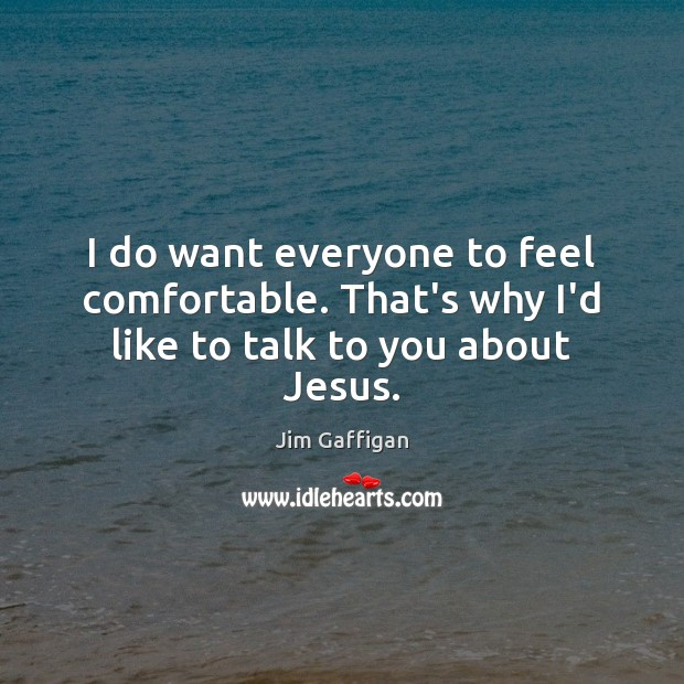 I do want everyone to feel comfortable. That's why I'd like to talk to you about Jesus. Image