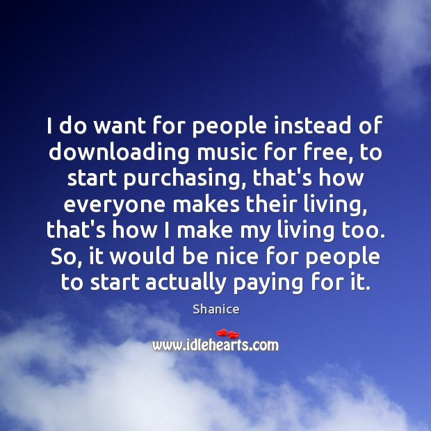 I do want for people instead of downloading music for free, to Be Nice Quotes Image