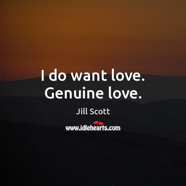 I do want love. Genuine love. Jill Scott Picture Quote