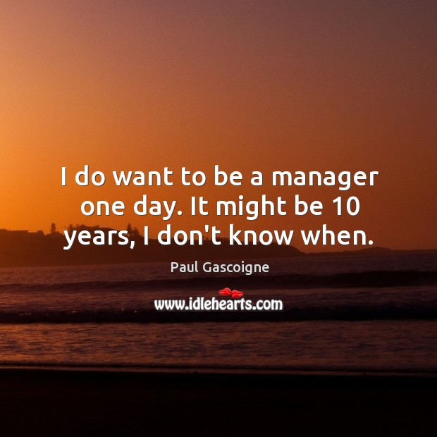 I do want to be a manager one day. It might be 10 years, I don't know when. Paul Gascoigne Picture Quote