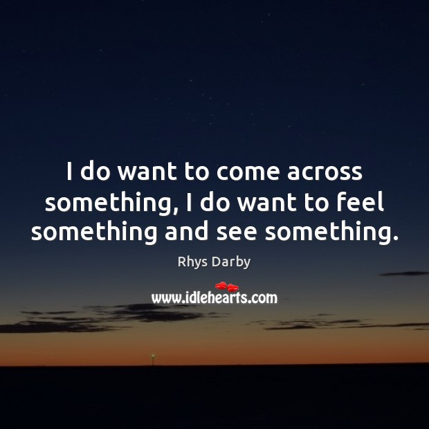 I do want to come across something, I do want to feel something and see something. Image