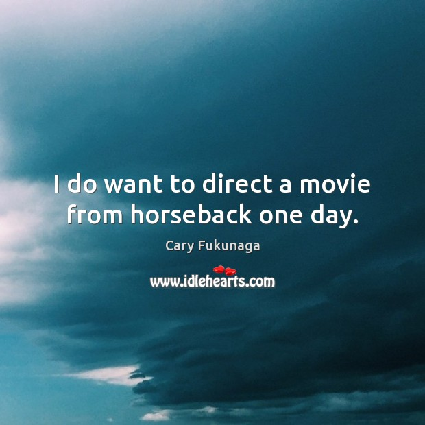 Image, I do want to direct a movie from horseback one day.