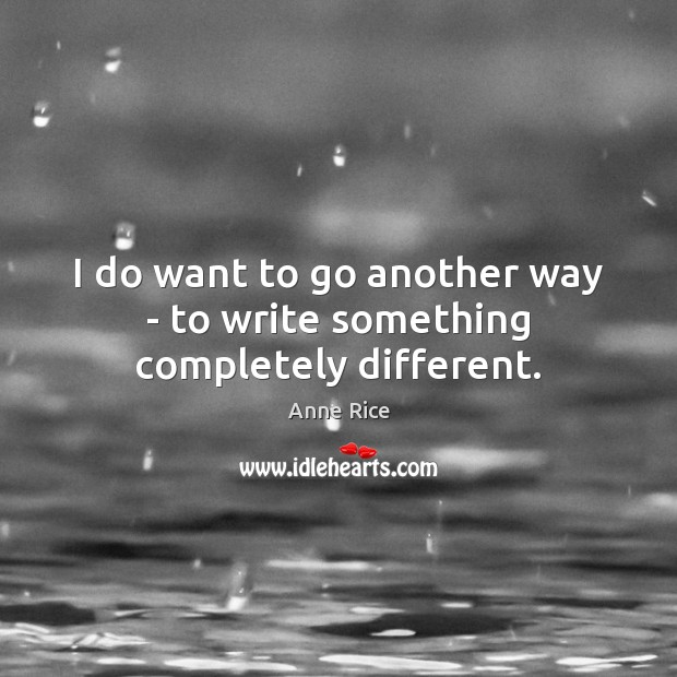I do want to go another way – to write something completely different. Anne Rice Picture Quote