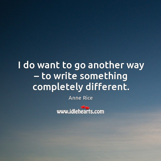 I do want to go another way – to write something completely different. Image