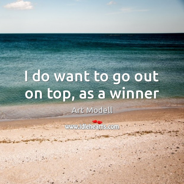 Image, I do want to go out on top, as a winner