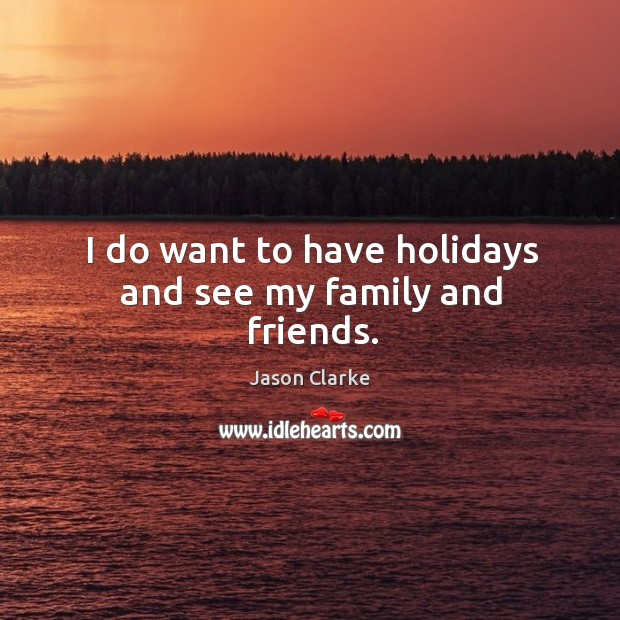 I do want to have holidays and see my family and friends. Image