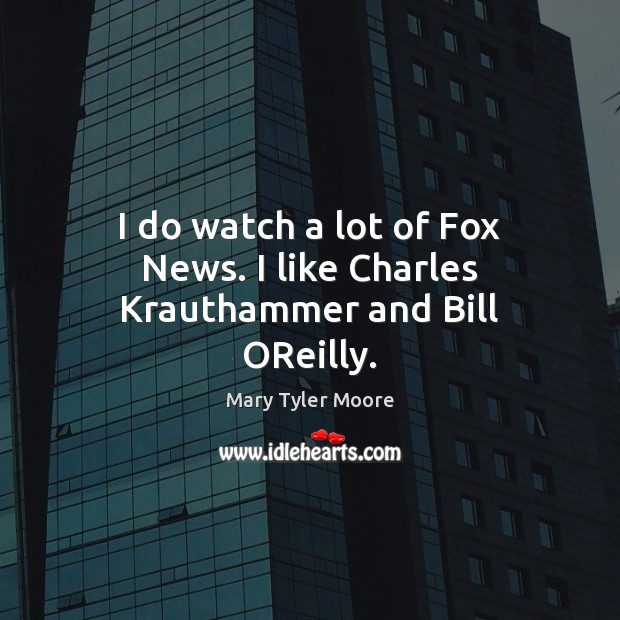 I do watch a lot of Fox News. I like Charles Krauthammer and Bill OReilly. Mary Tyler Moore Picture Quote