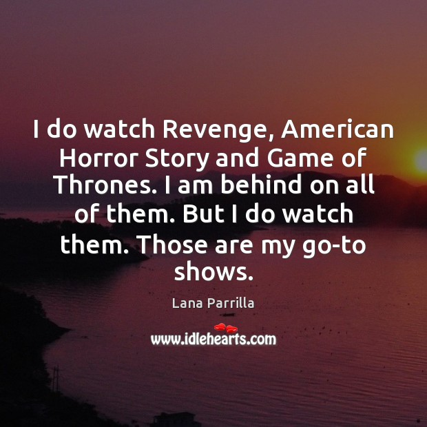 I do watch Revenge, American Horror Story and Game of Thrones. I Image