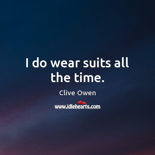 I do wear suits all the time. Clive Owen Picture Quote