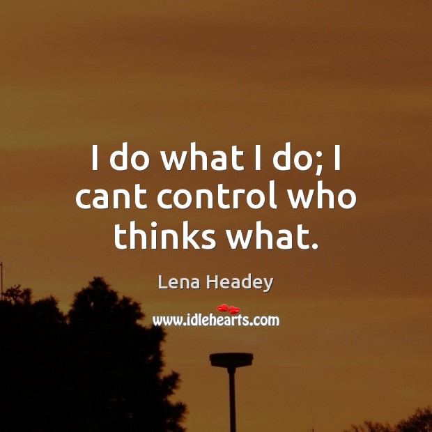 I do what I do; I cant control who thinks what. Lena Headey Picture Quote