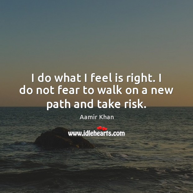 Image, I do what I feel is right. I do not fear to walk on a new path and take risk.