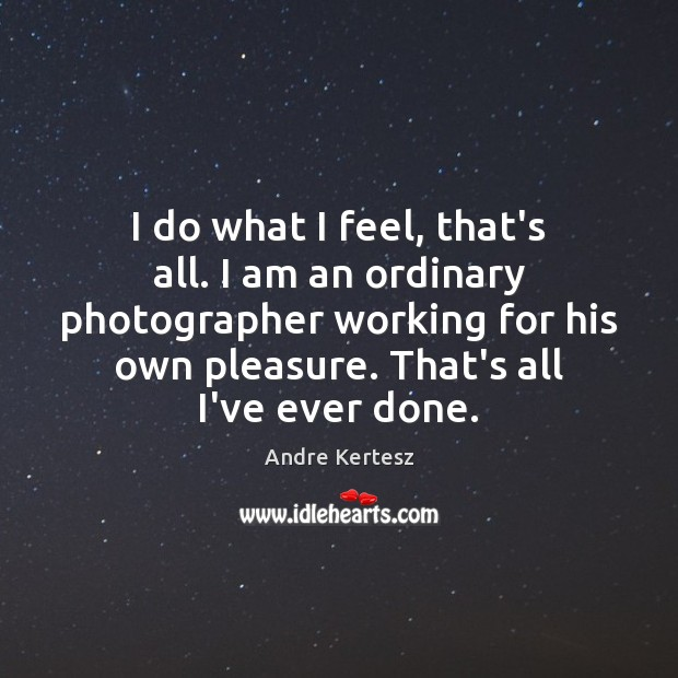 Image, I do what I feel, that's all. I am an ordinary photographer