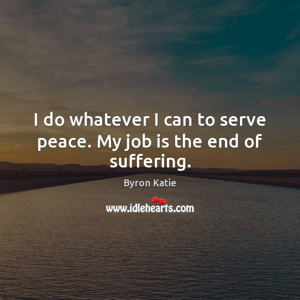 I do whatever I can to serve peace. My job is the end of suffering. Byron Katie Picture Quote