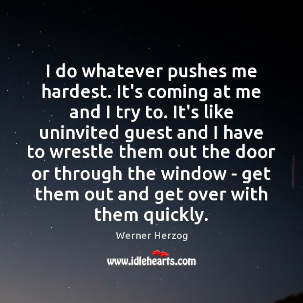 I do whatever pushes me hardest. It's coming at me and I Image