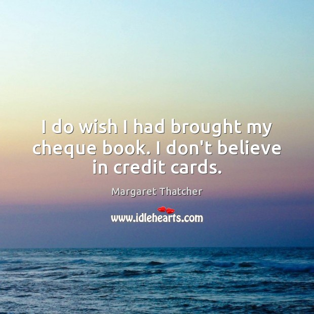 I do wish I had brought my cheque book. I don't believe in credit cards. Margaret Thatcher Picture Quote