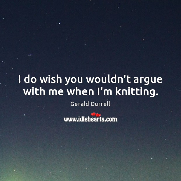 Image, I do wish you wouldn't argue with me when I'm knitting.