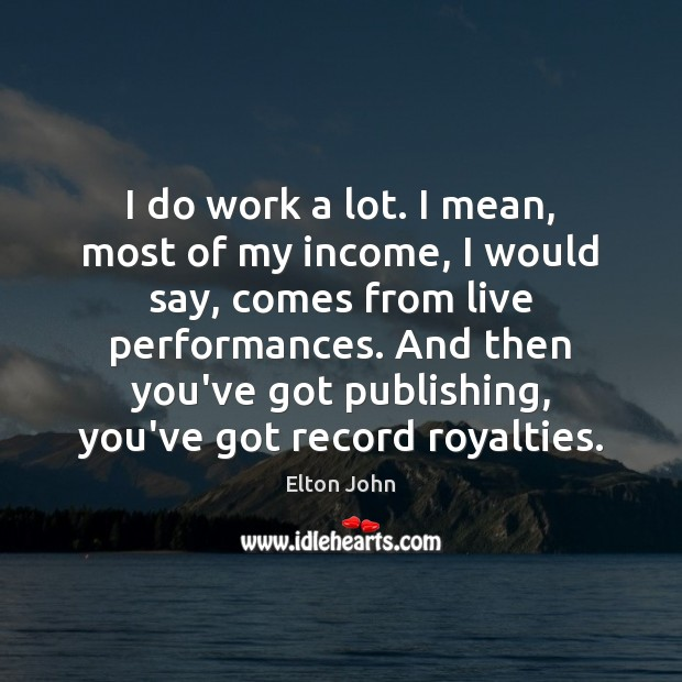 I do work a lot. I mean, most of my income, I Elton John Picture Quote