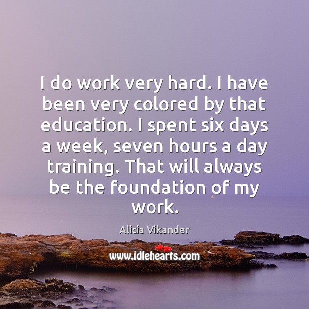 Image, I do work very hard. I have been very colored by that