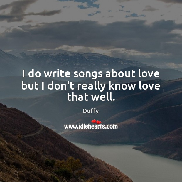 I do write songs about love but I don't really know love that well. Image