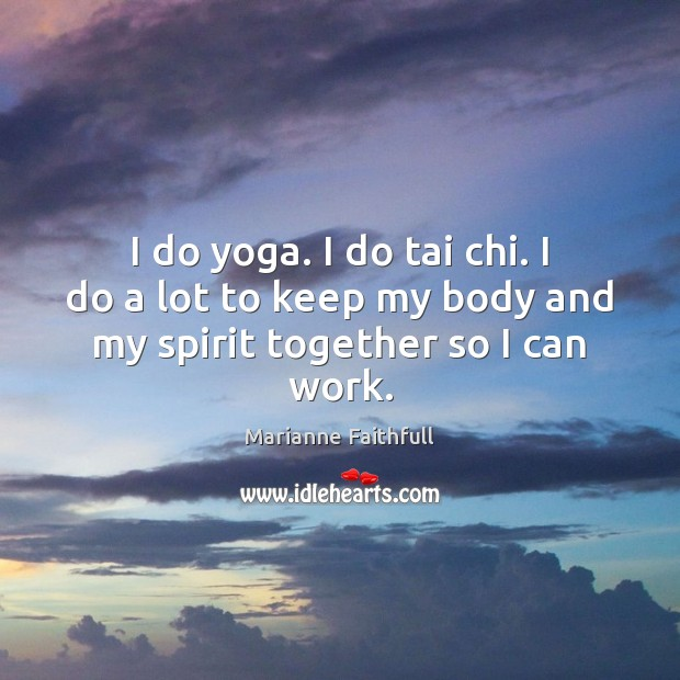I do yoga. I do tai chi. I do a lot to keep my body and my spirit together so I can work. Marianne Faithfull Picture Quote
