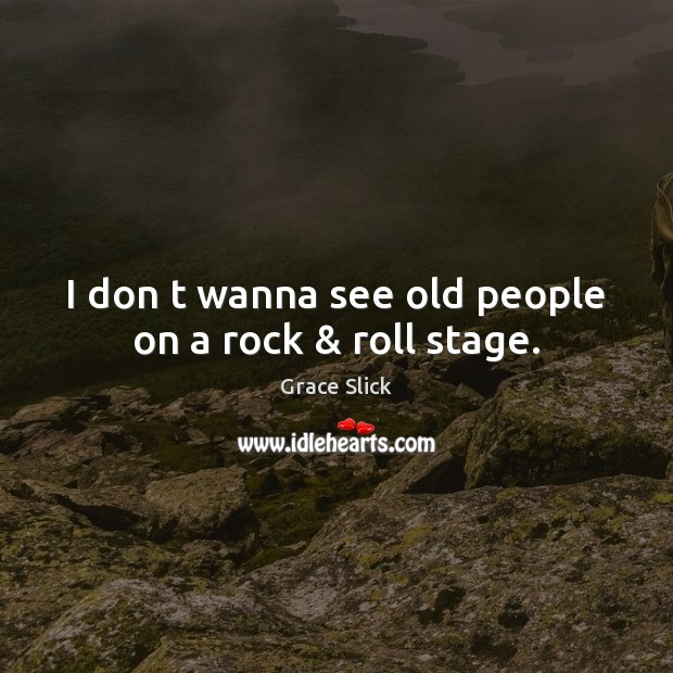 I don t wanna see old people on a rock & roll stage. Grace Slick Picture Quote