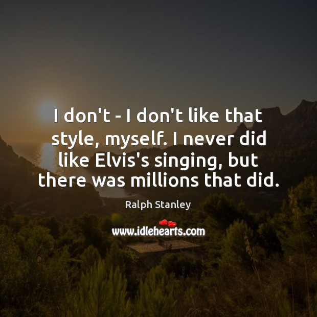 I don't – I don't like that style, myself. I never did Ralph Stanley Picture Quote