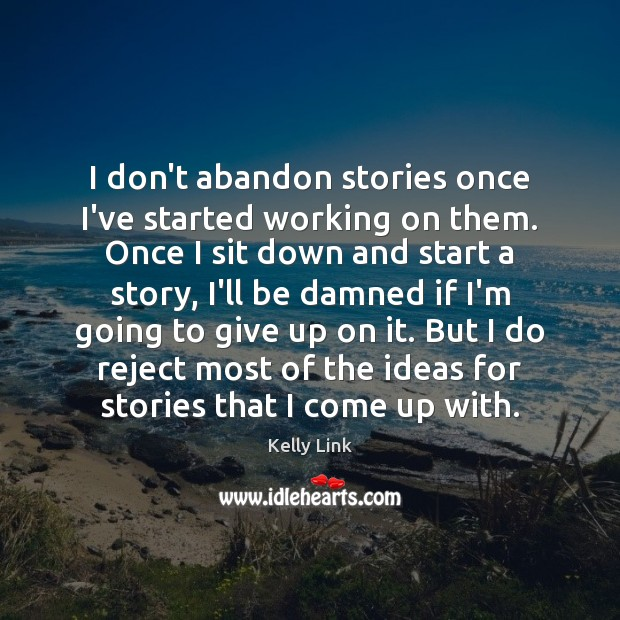 I don't abandon stories once I've started working on them. Once I Kelly Link Picture Quote